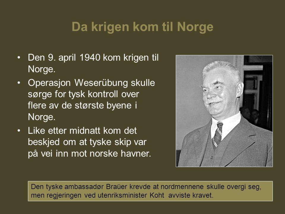 Da krigen kom til Norge Den 9. april 1940 kom krigen til Norge. Operasjon Weserübung skulle sørge for tysk kontroll over flere av de største byene i N