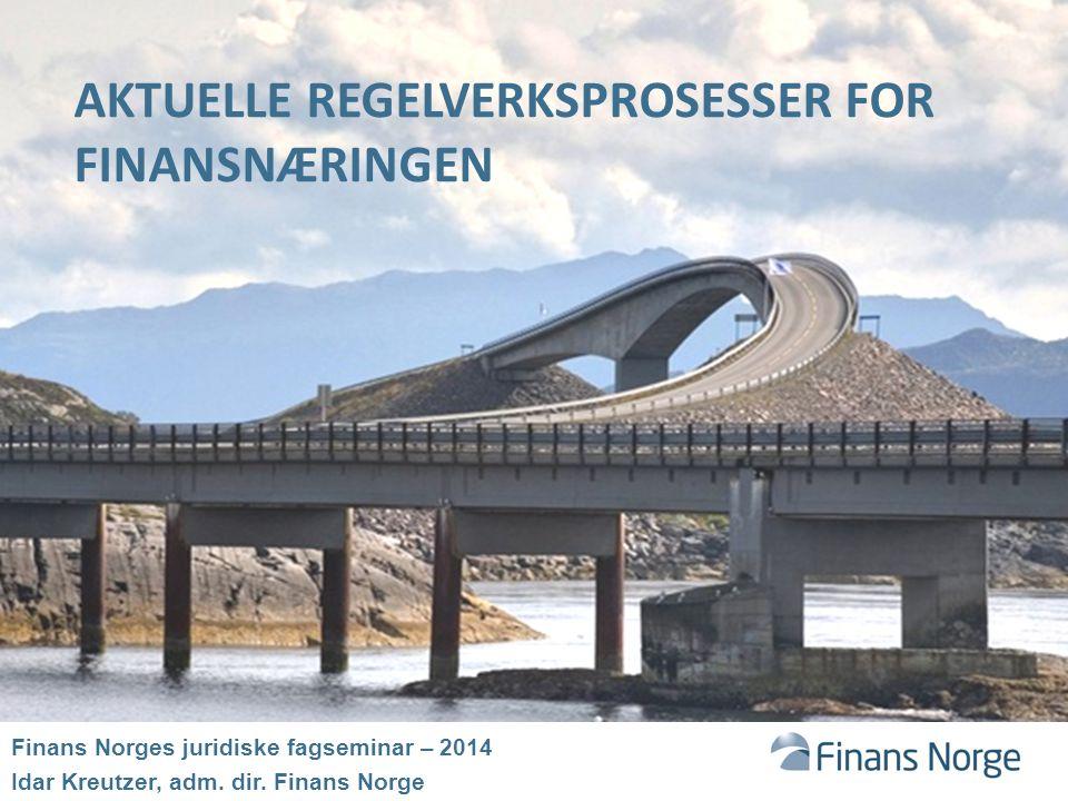 AKTUELLE REGELVERKSPROSESSER FOR FINANSNÆRINGEN Finans Norges juridiske fagseminar – 2014 Idar Kreutzer, adm.