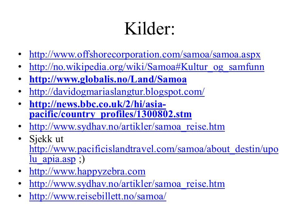 Kilder: http://www.offshorecorporation.com/samoa/samoa.aspx http://no.wikipedia.org/wiki/Samoa#Kultur_og_samfunn http://www.globalis.no/Land/Samoa http://davidogmariaslangtur.blogspot.com/ http://news.bbc.co.uk/2/hi/asia- pacific/country_profiles/1300802.stm http://news.bbc.co.uk/2/hi/asia- pacific/country_profiles/1300802.stm http://www.sydhav.no/artikler/samoa_reise.htm Sjekk ut http://www.pacificislandtravel.com/samoa/about_destin/upo lu_apia.asp ;) http://www.pacificislandtravel.com/samoa/about_destin/upo lu_apia.asp http://www.happyzebra.com http://www.sydhav.no/artikler/samoa_reise.htm http://www.reisebillett.no/samoa/