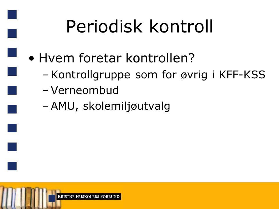 Periodisk kontroll Hvem foretar kontrollen? –Kontrollgruppe som for øvrig i KFF-KSS –Verneombud –AMU, skolemiljøutvalg