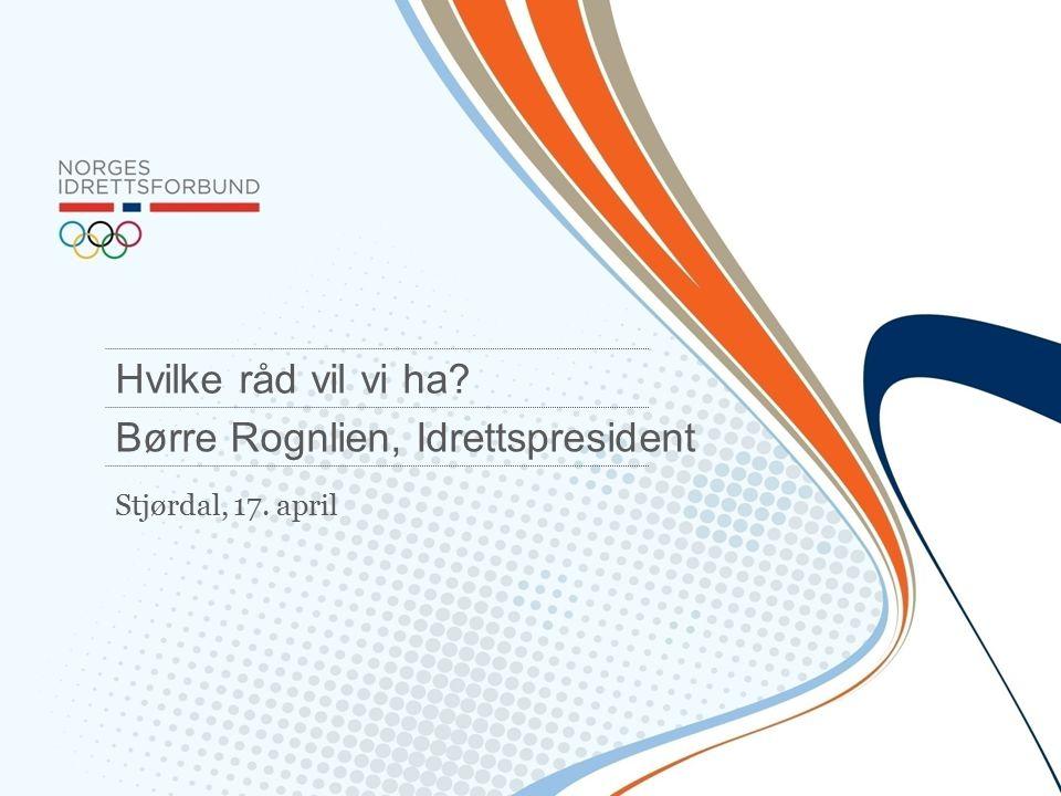 Stjørdal, 17. april Hvilke råd vil vi ha? Børre Rognlien, Idrettspresident