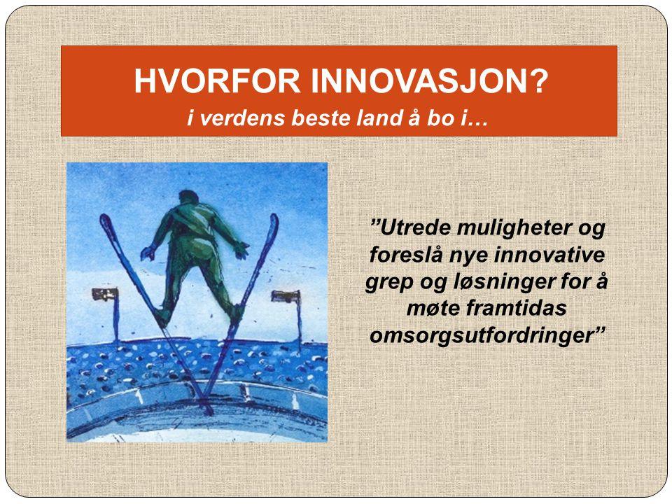 """HVORFOR INNOVASJON? i verdens beste land å bo i… """"Utrede muligheter og foreslå nye innovative grep og løsninger for å møte framtidas omsorgsutfordring"""