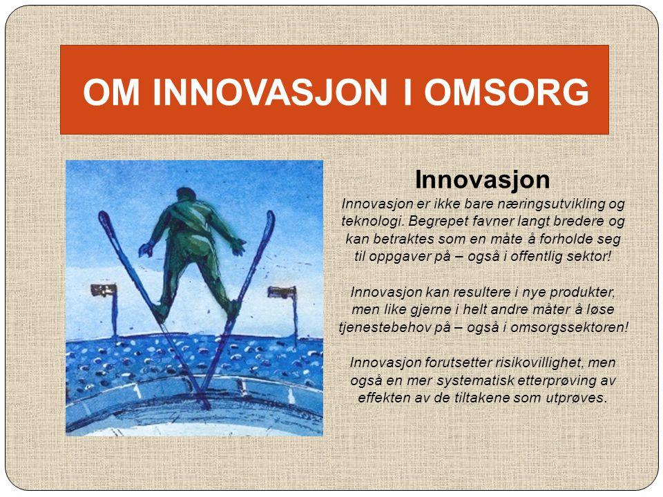 OM INNOVASJON I OMSORG Innovasjon Innovasjon er ikke bare næringsutvikling og teknologi. Begrepet favner langt bredere og kan betraktes som en måte å