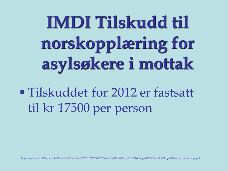 IMDI Tilskudd til norskopplæring for asylsøkere i mottak  Tilskuddet for 2012 er fastsatt til kr 17500 per person http://www.imdi.no/Documents/Rundskriv/Rundskriv%202012%20-%20Tilskudd%20til%20oppl%C3%A6ring%20i%20norsk%20og%20samfunnskunnskap.pdf