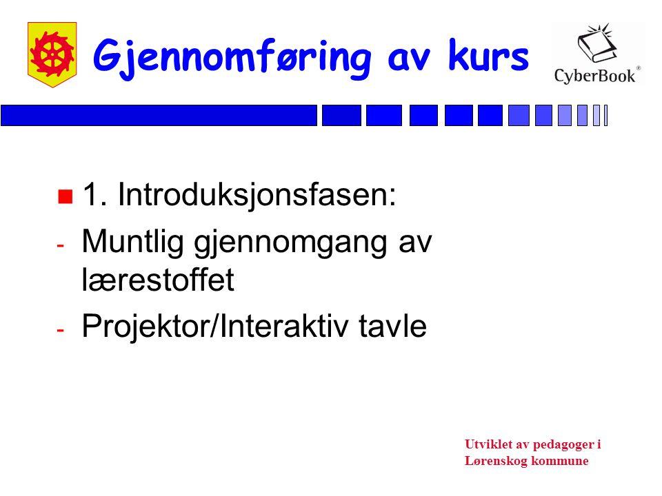 Utviklet av pedagoger i Lørenskog kommune Gjennomføring av kurs n 1. Introduksjonsfasen: - Muntlig gjennomgang av lærestoffet - Projektor/Interaktiv t