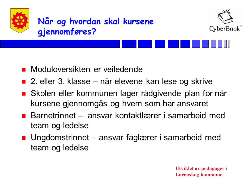 Utviklet av pedagoger i Lørenskog kommune Når og hvordan skal kursene gjennomføres? n Moduloversikten er veiledende n 2. eller 3. klasse – når elevene