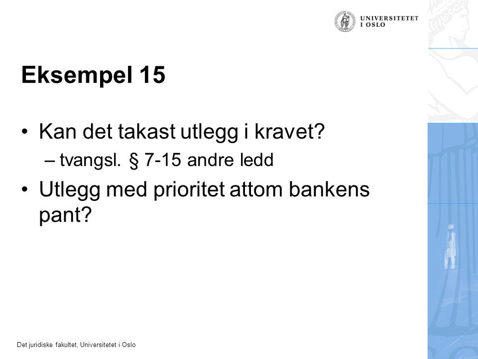 Det juridiske fakultet, Universitetet i Oslo Eksempel 15 Kan det takast utlegg i kravet? –tvangsl. § 7-15 andre ledd Utlegg med prioritet attom banken