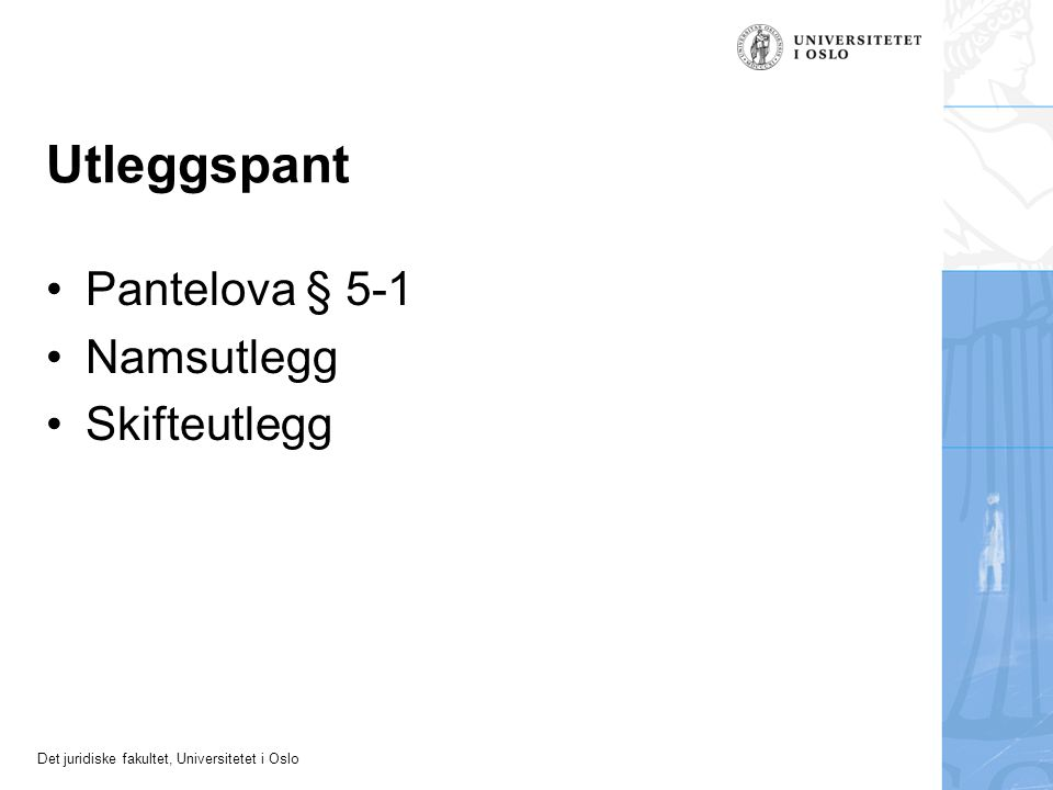 Det juridiske fakultet, Universitetet i Oslo Pantelova § 5-1 Namsutlegg Skifteutlegg Utleggspant