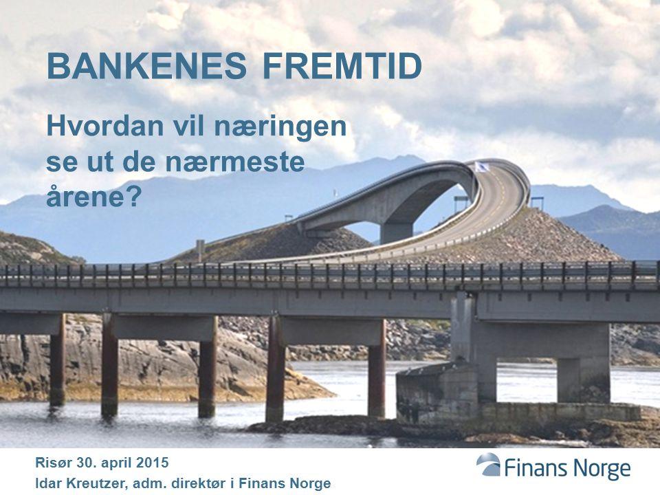 BANKENES FREMTID Hvordan vil næringen se ut de nærmeste årene? Risør 30. april 2015 Idar Kreutzer, adm. direktør i Finans Norge