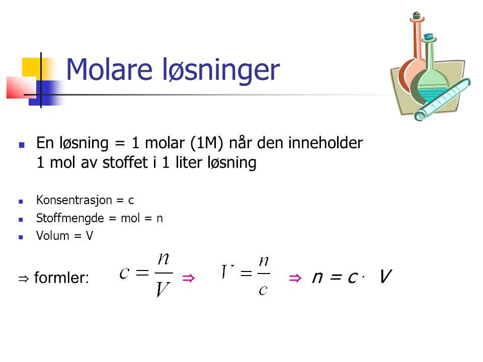 Molare løsninger En løsning = 1 molar (1M) når den inneholder 1 mol av stoffet i 1 liter løsning Konsentrasjon = c Stoffmengde = mol = n Volum = V ⇒ formler: ⇒ ⇒ n = c.