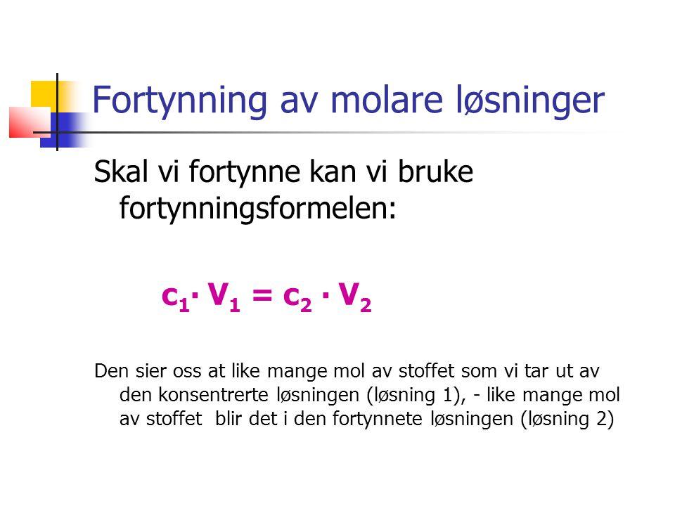 Fortynning av molare løsninger Skal vi fortynne kan vi bruke fortynningsformelen: c 1 ∙ V 1 = c 2 ∙ V 2 Den sier oss at like mange mol av stoffet som vi tar ut av den konsentrerte løsningen (løsning 1), - like mange mol av stoffet blir det i den fortynnete løsningen (løsning 2)