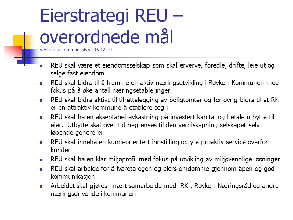 Eierstrategi REU – overordnede mål Vedtatt av kommunestyret 16.12.10 REU skal være et eiendomsselskap som skal erverve, foredle, drifte, leie ut og selge fast eiendom REU skal bidra til å fremme en aktiv næringsutvikling i Røyken Kommunen med fokus på å øke antall næringsetableringer REU skal bidra aktivt til tilrettelegging av boligtomter og for øvrig bidra til at RK er en attraktiv kommune å etablere seg i REU skal ha en akseptabel avkastning på investert kapital og betale utbytte til eier.