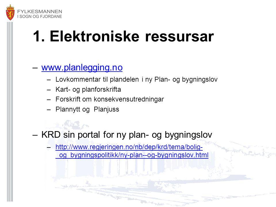 1. Elektroniske ressursar –www.planlegging.nowww.planlegging.no –Lovkommentar til plandelen i ny Plan- og bygningslov –Kart- og planforskrifta –Forskr
