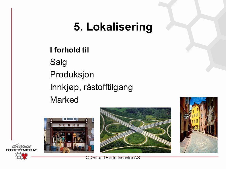 5. Lokalisering I forhold til Salg Produksjon Innkjøp, råstofftilgang Marked © Østfold Bedriftssenter AS