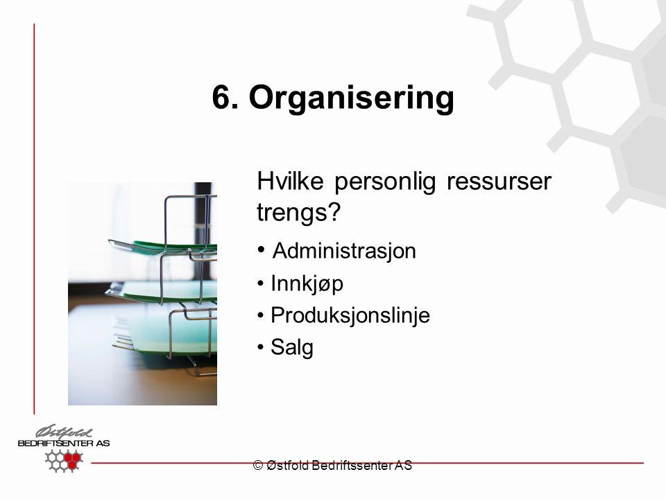 6. Organisering Hvilke personlig ressurser trengs? Administrasjon Innkjøp Produksjonslinje Salg © Østfold Bedriftssenter AS
