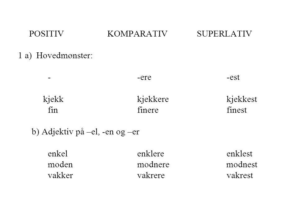 POSITIVKOMPARATIVSUPERLATIV 1 a) Hovedmønster: - -ere-est kjekkkjekkerekjekkest finfinerefinest b) Adjektiv på –el, -en og –er enkel enklereenklest mo