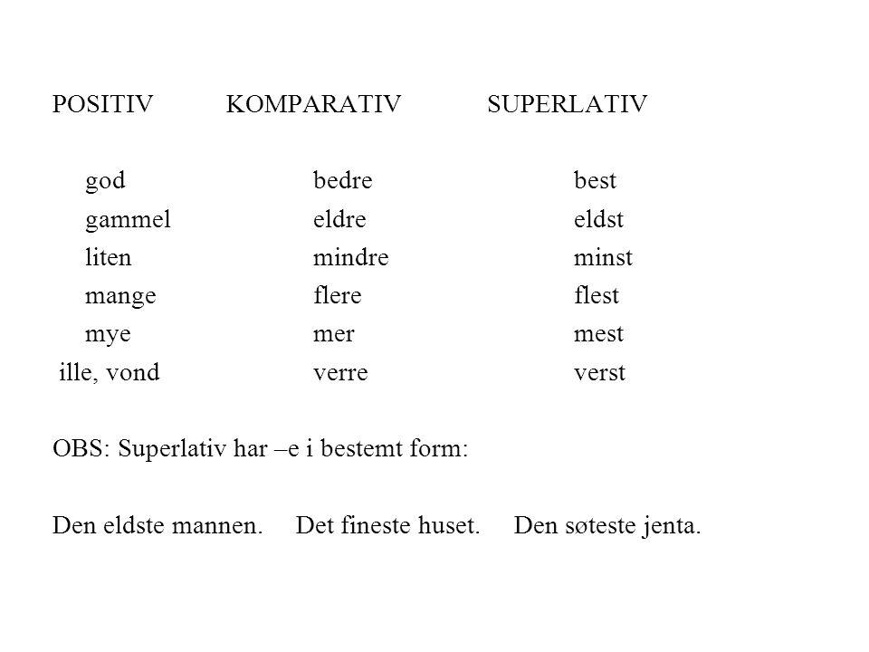 POSITIVKOMPARATIVSUPERLATIV godbedrebest gammeleldreeldst litenmindreminst mangeflereflest mye mermest ille, vondverreverst OBS: Superlativ har –e i b