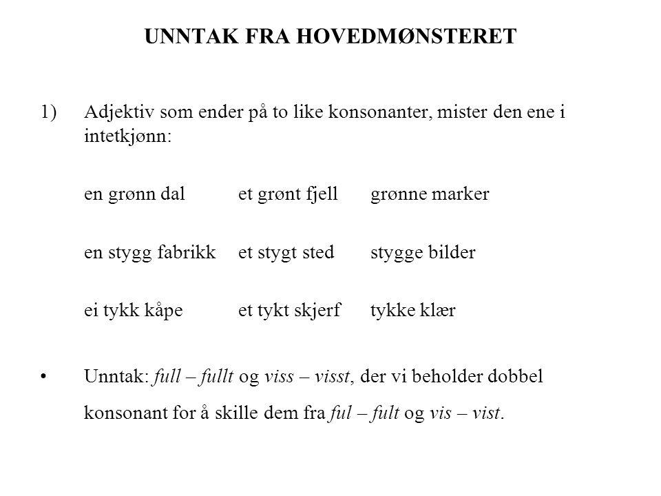 UNNTAK FRA HOVEDMØNSTERET 1)Adjektiv som ender på to like konsonanter, mister den ene i intetkjønn: en grønn dalet grønt fjellgrønne marker en stygg f