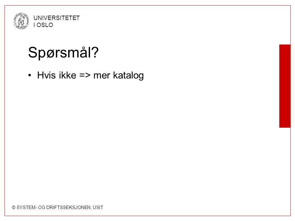 © SYSTEM- OG DRIFTSSEKSJONEN, USIT UNIVERSITETET I OSLO Spørsmål? Hvis ikke => mer katalog
