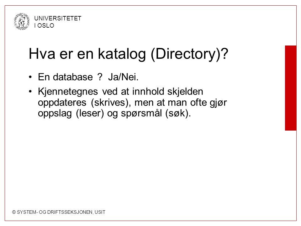 © SYSTEM- OG DRIFTSSEKSJONEN, USIT UNIVERSITETET I OSLO Hva er en katalog (Directory)? En database ? Ja/Nei. Kjennetegnes ved at innhold skjelden oppd
