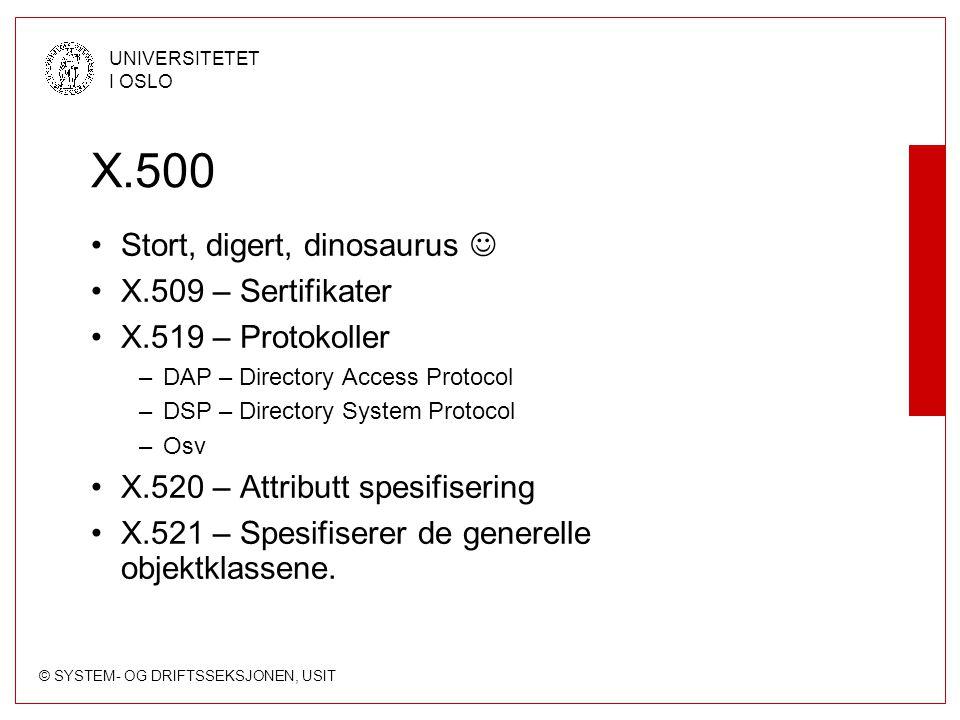 © SYSTEM- OG DRIFTSSEKSJONEN, USIT UNIVERSITETET I OSLO X.500 Stort, digert, dinosaurus X.509 – Sertifikater X.519 – Protokoller –DAP – Directory Acce