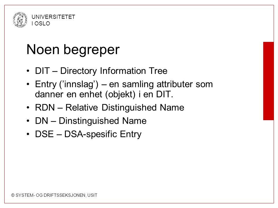 © SYSTEM- OG DRIFTSSEKSJONEN, USIT UNIVERSITETET I OSLO Noen begreper DIT – Directory Information Tree Entry ('innslag') – en samling attributer som d