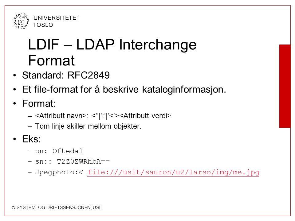 © SYSTEM- OG DRIFTSSEKSJONEN, USIT UNIVERSITETET I OSLO Søking Ved filter i en LDAP-klient (rfc2254) –Eks: (&(sn=Oftedal)(givenName=Lars*)) URL-søk (rfc2255) –ldap://ldap.uio.no/o=Universitetet i Oslo, c=no??sub.