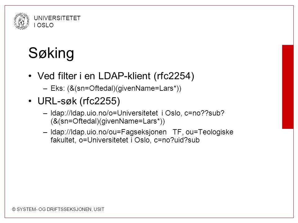 © SYSTEM- OG DRIFTSSEKSJONEN, USIT UNIVERSITETET I OSLO Søking Ved filter i en LDAP-klient (rfc2254) –Eks: (&(sn=Oftedal)(givenName=Lars*)) URL-søk (r