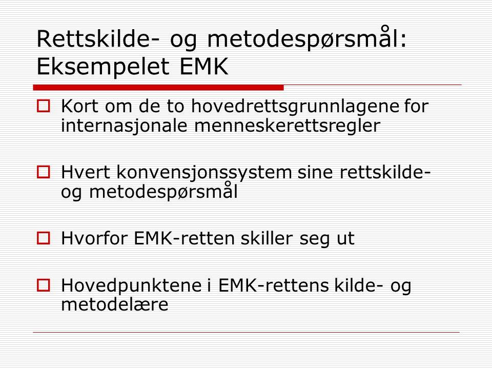 Rettskilde- og metodespørsmål: Eksempelet EMK  Kort om de to hovedrettsgrunnlagene for internasjonale menneskerettsregler  Hvert konvensjonssystem sine rettskilde- og metodespørsmål  Hvorfor EMK-retten skiller seg ut  Hovedpunktene i EMK-rettens kilde- og metodelære