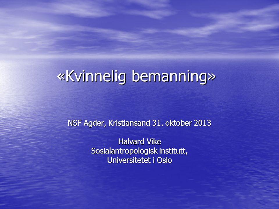 «Kvinnelig bemanning» NSF Agder, Kristiansand 31. oktober 2013 Halvard Vike Sosialantropologisk institutt, Universitetet i Oslo