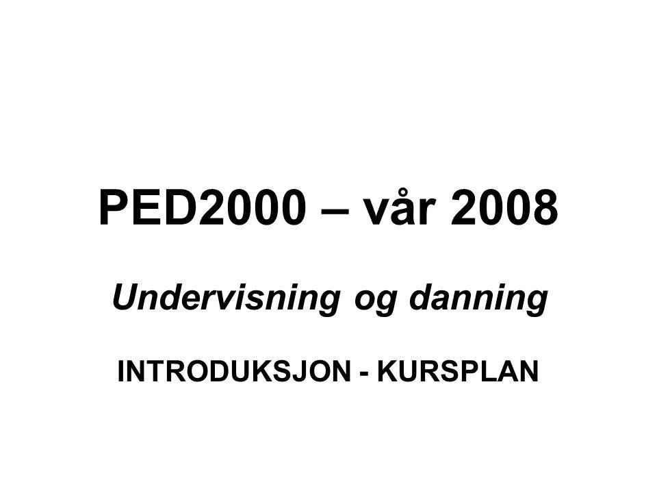 PED2000 – vår 2008 Undervisning og danning INTRODUKSJON - KURSPLAN