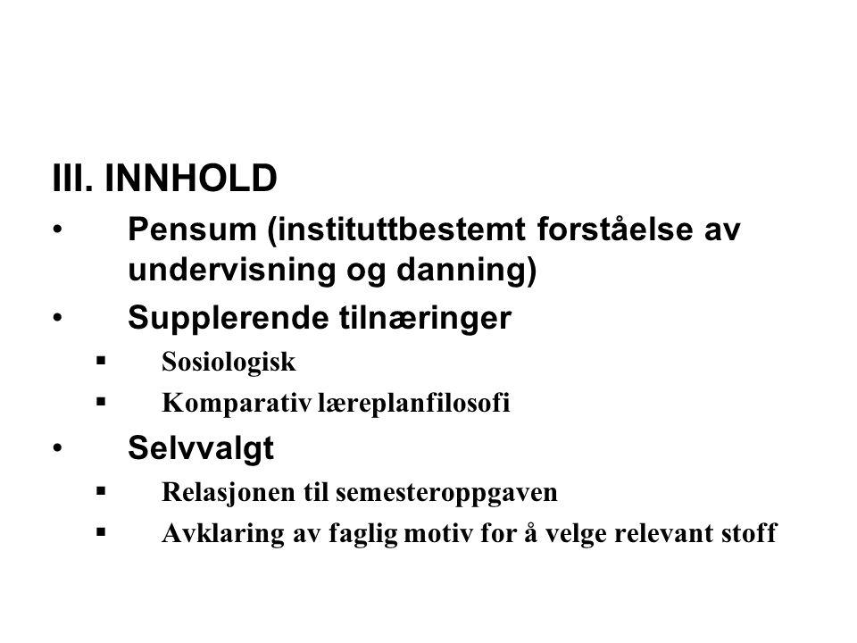 III. INNHOLD Pensum (instituttbestemt forståelse av undervisning og danning) Supplerende tilnæringer  Sosiologisk  Komparativ læreplanfilosofi Selvv