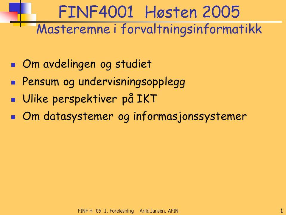 FINF H -05 1. Forelesning Arild Jansen. AFIN 1 FINF4001 Høsten 2005 Masteremne i forvaltningsinformatikk Om avdelingen og studiet Pensum og undervisni