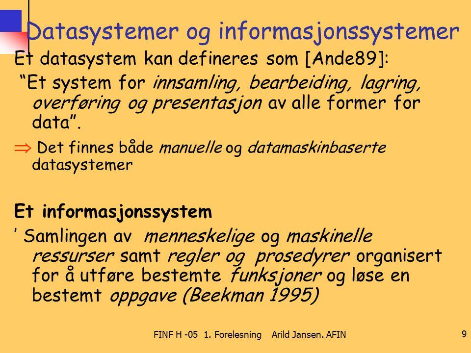 """FINF H -05 1. Forelesning Arild Jansen. AFIN 9 Datasystemer og informasjonssystemer Et datasystem kan defineres som [Ande89]: """"Et system for innsamlin"""