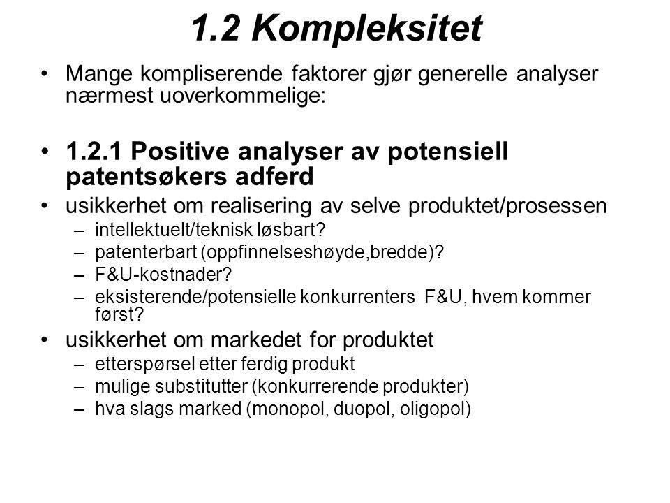 1.2 Kompleksitet Mange kompliserende faktorer gjør generelle analyser nærmest uoverkommelige: 1.2.1 Positive analyser av potensiell patentsøkers adferd usikkerhet om realisering av selve produktet/prosessen –intellektuelt/teknisk løsbart.