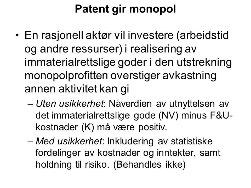 Patent gir monopol En rasjonell aktør vil investere (arbeidstid og andre ressurser) i realisering av immaterialrettslige goder i den utstrekning monopolprofitten overstiger avkastning annen aktivitet kan gi –Uten usikkerhet: Nåverdien av utnyttelsen av det immaterialrettslige gode (NV) minus F&U- kostnader (K) må være positiv.