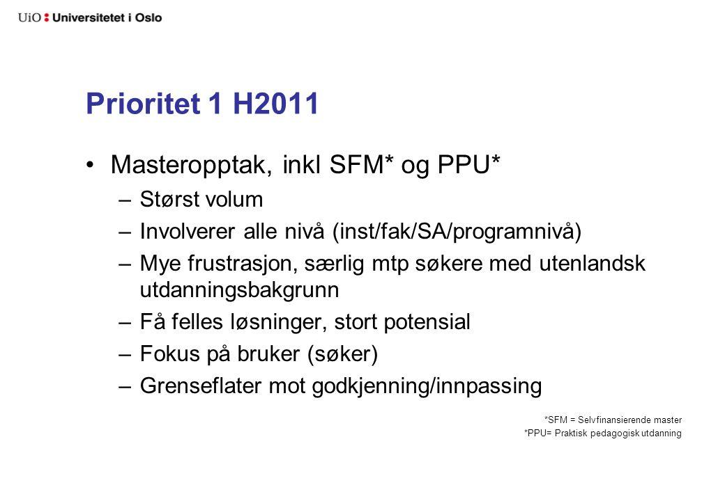 Prioritet 1 H2011 Masteropptak, inkl SFM* og PPU* –Størst volum –Involverer alle nivå (inst/fak/SA/programnivå) –Mye frustrasjon, særlig mtp søkere med utenlandsk utdanningsbakgrunn –Få felles løsninger, stort potensial –Fokus på bruker (søker) –Grenseflater mot godkjenning/innpassing *SFM = Selvfinansierende master *PPU= Praktisk pedagogisk utdanning