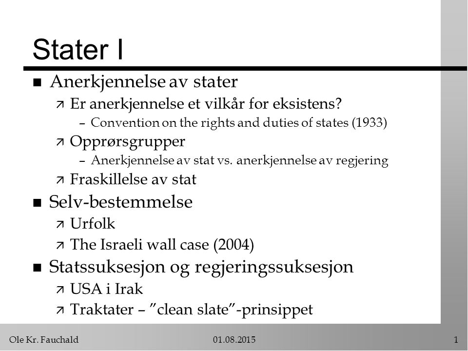 Ole Kr. Fauchald01.08.20151 Stater I n Anerkjennelse av stater ä Er anerkjennelse et vilkår for eksistens? –Convention on the rights and duties of sta