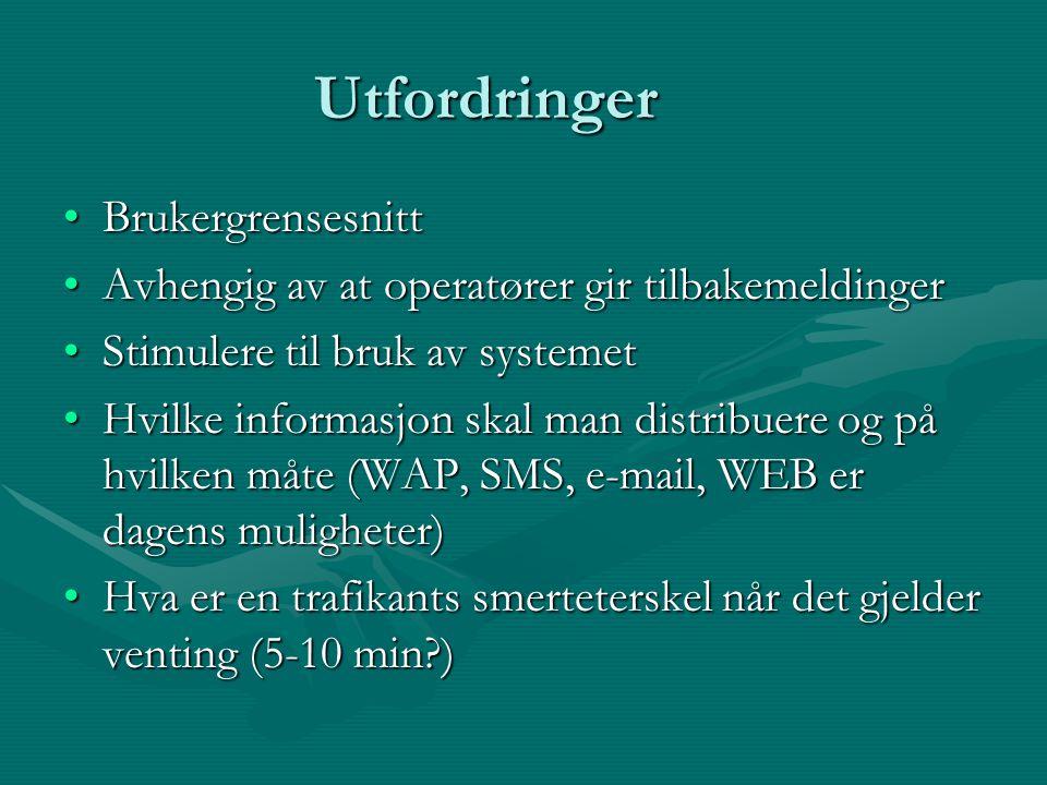Utfordringer BrukergrensesnittBrukergrensesnitt Avhengig av at operatører gir tilbakemeldingerAvhengig av at operatører gir tilbakemeldinger Stimulere til bruk av systemetStimulere til bruk av systemet Hvilke informasjon skal man distribuere og på hvilken måte (WAP, SMS, e-mail, WEB er dagens muligheter)Hvilke informasjon skal man distribuere og på hvilken måte (WAP, SMS, e-mail, WEB er dagens muligheter) Hva er en trafikants smerteterskel når det gjelder venting (5-10 min )Hva er en trafikants smerteterskel når det gjelder venting (5-10 min )