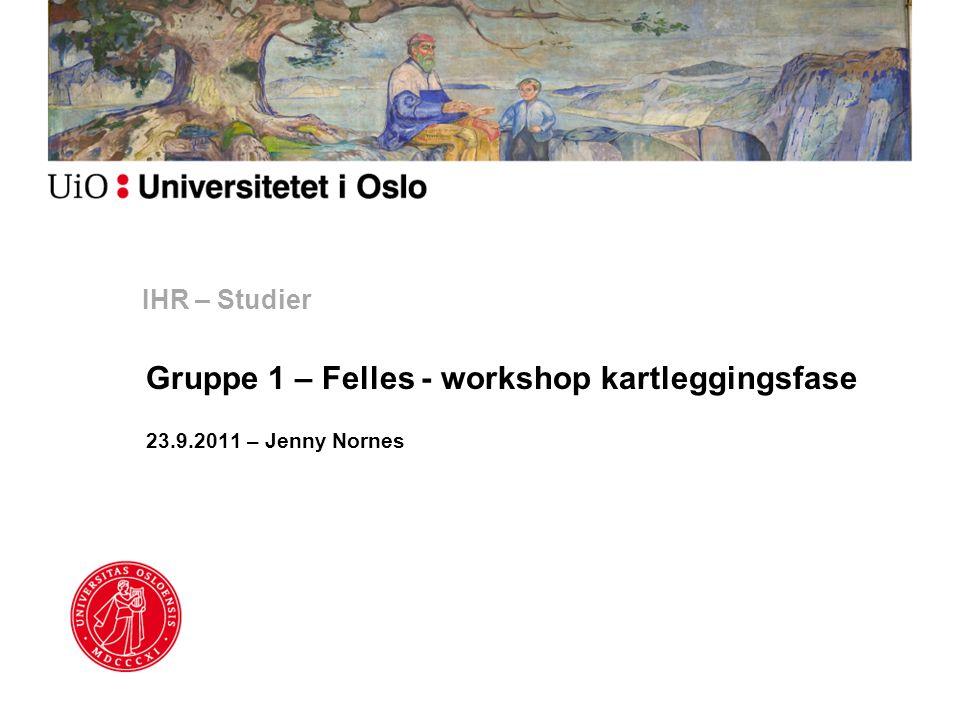 IHR – Studier Gruppe 1 – Felles - workshop kartleggingsfase 23.9.2011 – Jenny Nornes