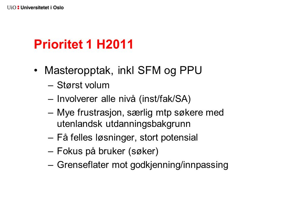 Prioritet 1 H2011 Masteropptak, inkl SFM og PPU –Størst volum –Involverer alle nivå (inst/fak/SA) –Mye frustrasjon, særlig mtp søkere med utenlandsk utdanningsbakgrunn –Få felles løsninger, stort potensial –Fokus på bruker (søker) –Grenseflater mot godkjenning/innpassing