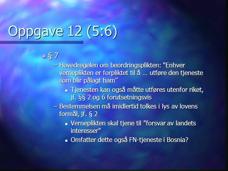 Oppgave 12 (5:6) § 7 § 7 –Hovedregelen om beordringsplikten: Enhver verneplikten er forpliktet til å … utføre den tjeneste som blir pålagt ham Tjenesten kan også måtte utføres utenfor riket, jf.