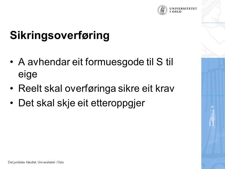 Det juridiske fakultet, Universitetet i Oslo Sikringsoverføring A avhendar eit formuesgode til S til eige Reelt skal overføringa sikre eit krav Det sk