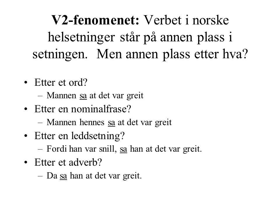 V2-fenomenet: Verbet i norske helsetninger står på annen plass i setningen. Men annen plass etter hva? Etter et ord? –Mannen sa at det var greit Etter