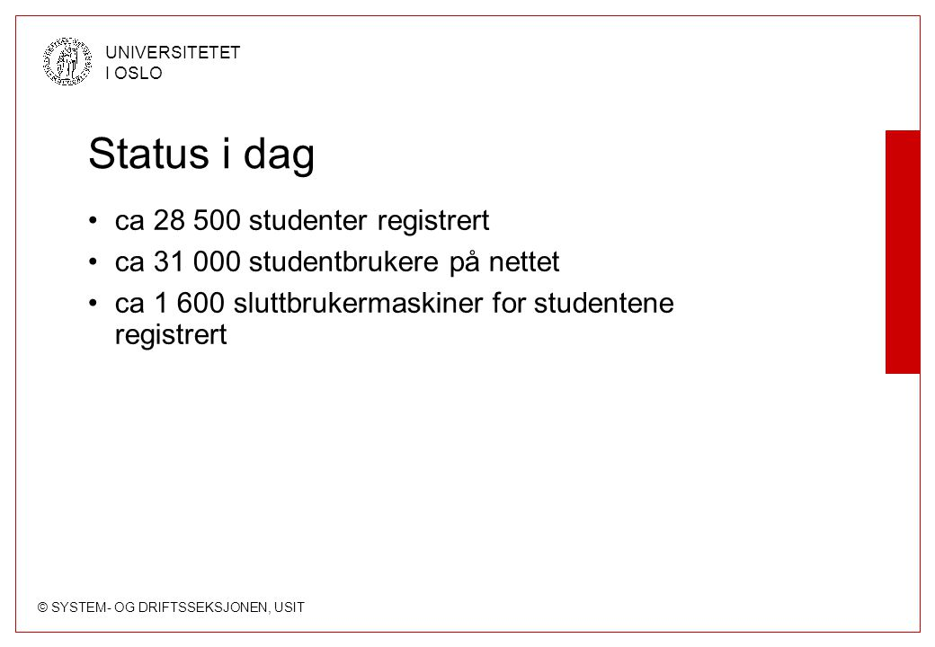 © SYSTEM- OG DRIFTSSEKSJONEN, USIT UNIVERSITETET I OSLO Status i dag ca 28 500 studenter registrert ca 31 000 studentbrukere på nettet ca 1 600 sluttb