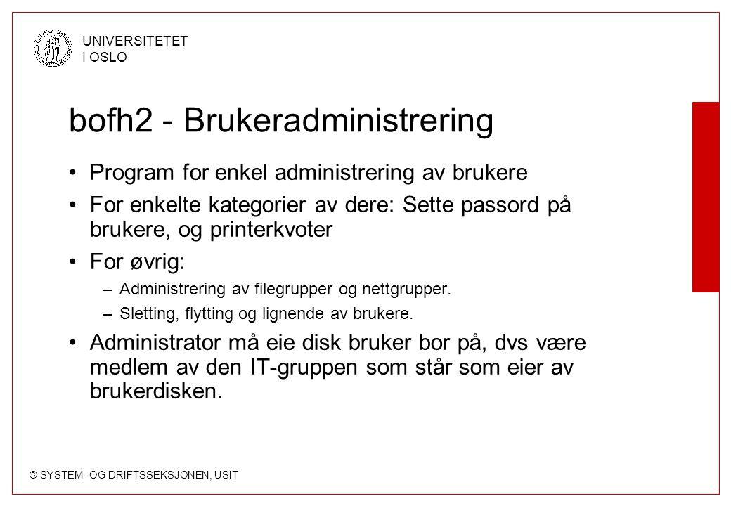 © SYSTEM- OG DRIFTSSEKSJONEN, USIT UNIVERSITETET I OSLO bofh2 - Brukeradministrering Program for enkel administrering av brukere For enkelte kategorie