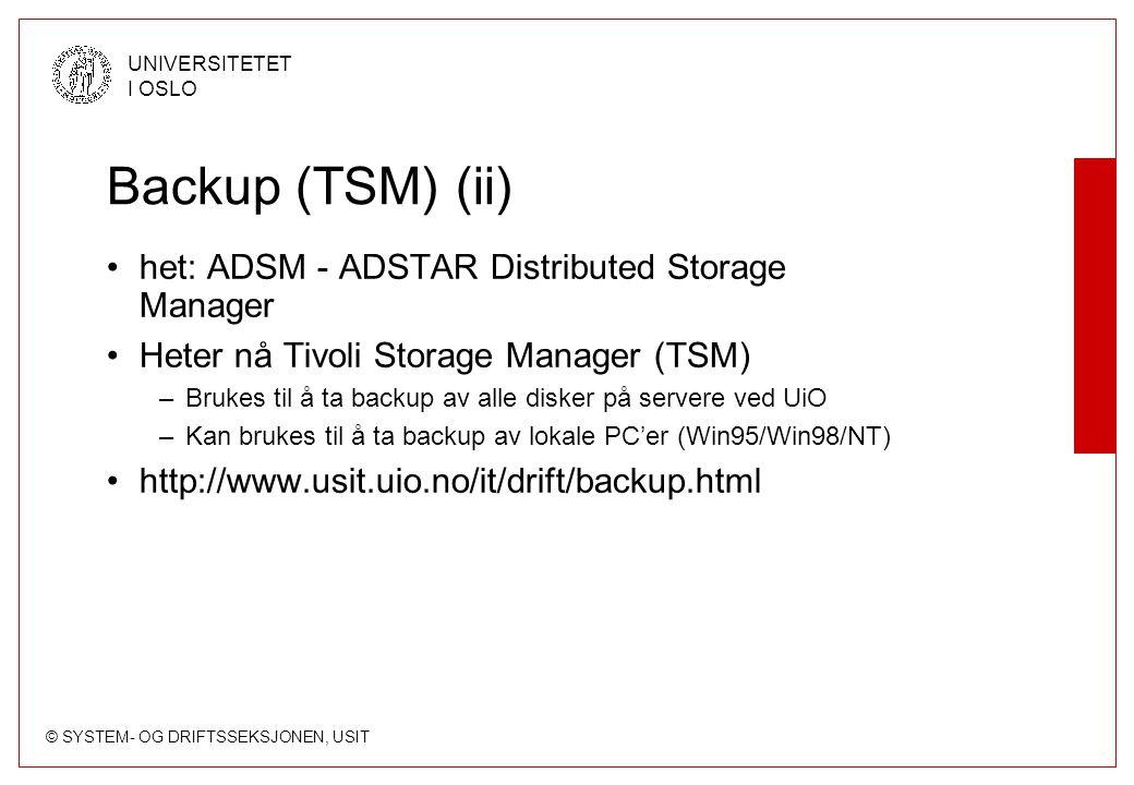 © SYSTEM- OG DRIFTSSEKSJONEN, USIT UNIVERSITETET I OSLO Backup (TSM) (ii) het: ADSM - ADSTAR Distributed Storage Manager Heter nå Tivoli Storage Manager (TSM) –Brukes til å ta backup av alle disker på servere ved UiO –Kan brukes til å ta backup av lokale PC'er (Win95/Win98/NT) http://www.usit.uio.no/it/drift/backup.html