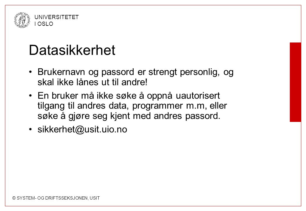 © SYSTEM- OG DRIFTSSEKSJONEN, USIT UNIVERSITETET I OSLO Datasikkerhet Brukernavn og passord er strengt personlig, og skal ikke lånes ut til andre! En
