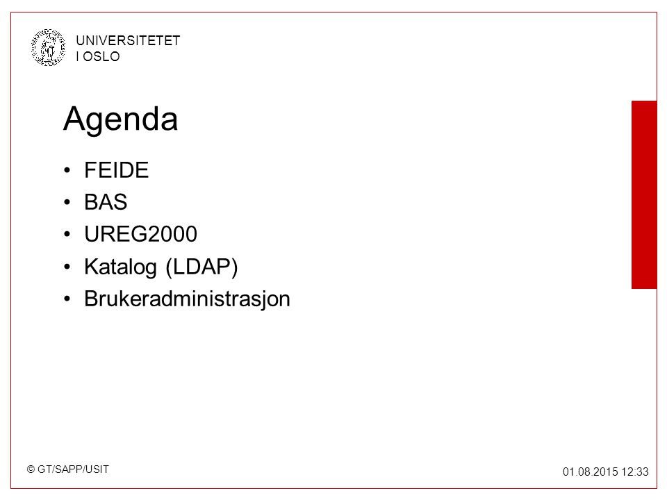 © GT/SAPP/USIT UNIVERSITETET I OSLO 01.08.2015 12:34 FEIDE – Felles Elektronisk Identitet For tiden en Uninett/USIT prosjekt Primært 3 delprosjekter –Brukeradministrativt system (BAS) –Autentiseringstjener (AAT) –Offentlig nøkkel infrastruktur (PKI) Se: http://www.uninett.no/prosjekt/feide/http://www.uninett.no/prosjekt/feide/