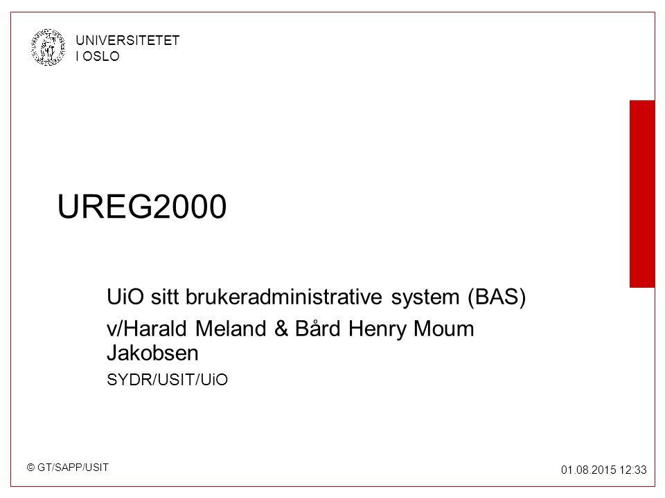 © GT/SAPP/USIT UNIVERSITETET I OSLO 01.08.2015 12:34 UREG2000 UiO sitt brukeradministrative system (BAS) v/Harald Meland & Bård Henry Moum Jakobsen SYDR/USIT/UiO